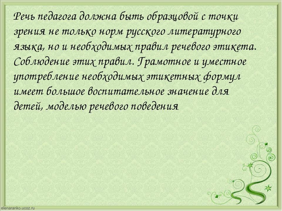 Речь педагога должна быть образцовой с точки зрения не только норм русского л...