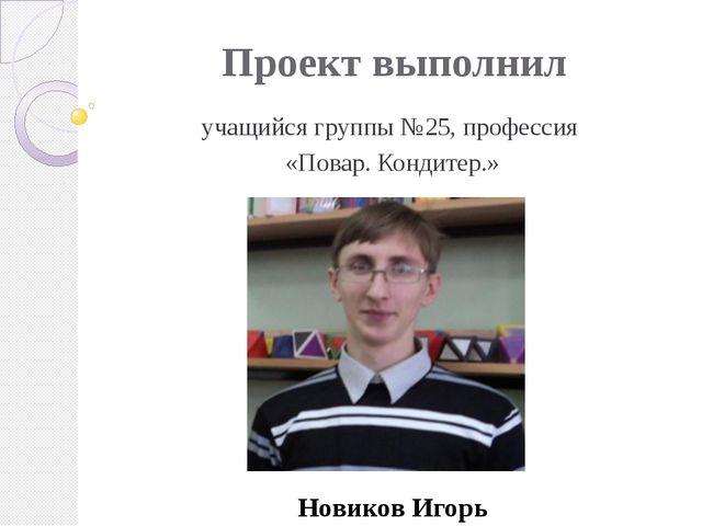 Проект выполнил учащийся группы №25, профессия «Повар. Кондитер.» Новиков Игорь
