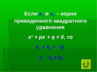 Если х1 и х2 – корни приведенного квадратного уравнения х2 + px + q = 0, то x