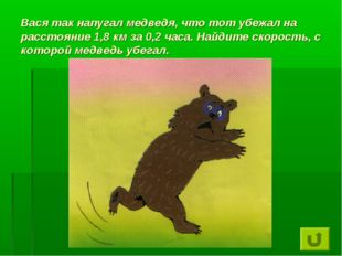 Вася так напугал медведя, что тот убежал на расстояние 1,8 км за 0,2 часа. На
