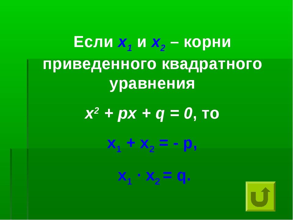Если х1 и х2 – корни приведенного квадратного уравнения х2 + px + q = 0, то x...
