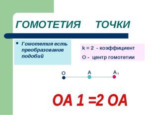 ГОМОТЕТИЯ ТОЧКИ Гомотетия есть преобразование подобий A О А 1 k = 2 - коэффиц