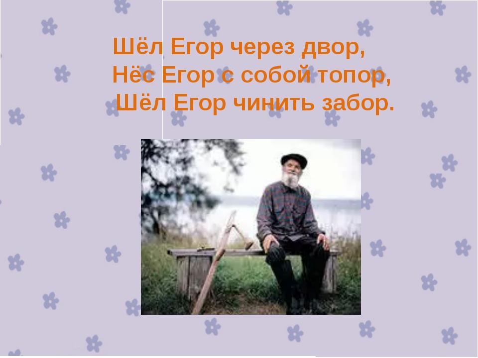Шёл Егор через двор, Нёс Егор с собой топор, Шёл Егор чинить забор.