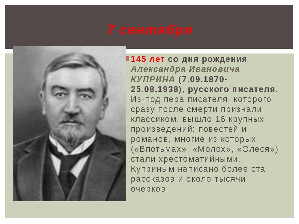 145 лет со дня рождения Александра Ивановича КУПРИНА (7.09.1870-25.08.1938),...