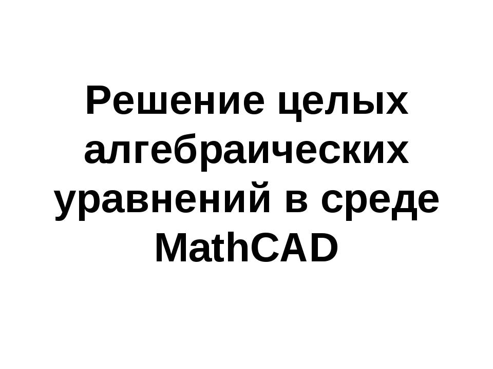 Решение целых алгебраических уравнений в среде MathCAD