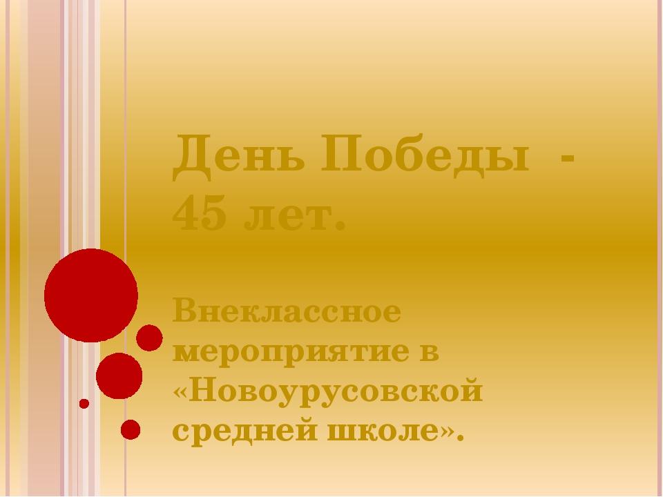 День Победы - 45 лет. Внеклассное мероприятие в «Новоурусовской средней школе».