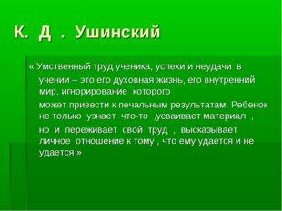 К. Д . Ушинский « Умственный труд ученика, успехи и неудачи в учении – это ег