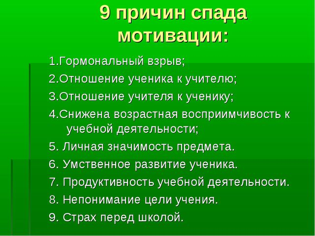 9 причин спада мотивации: 1.Гормональный взрыв; 2.Отношение ученика к учителю...