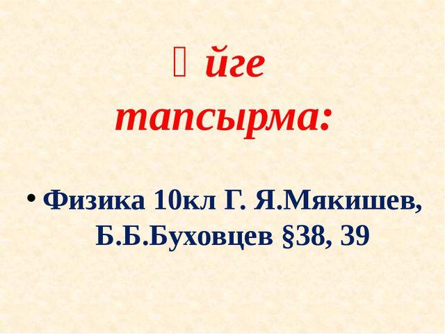 Үйге тапсырма: Физика 10кл Г. Я.Мякишев, Б.Б.Буховцев §38, 39