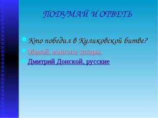 ПОДУМАЙ И ОТВЕТЬ Кто победил в Куликовской битве? Мамай, монголо-татары Дмитр