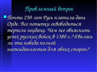 Проблемный вопрос Почти 250 лет Русь платила дань Орде. Все попытки освободит