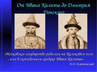 От Ивана Калиты до Дмитрия Донского «Московское государство родилось на Кулик