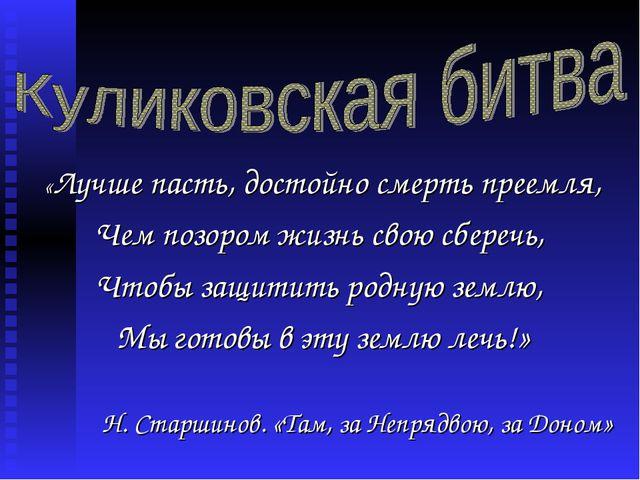 «Лучше пасть, достойно смерть преемля, Чем позором жизнь свою сберечь, Чтобы...