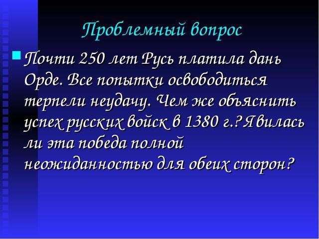 Проблемный вопрос Почти 250 лет Русь платила дань Орде. Все попытки освободит...