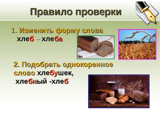 Правило проверки 1. Изменить форму слова хлеб – хлеба 2. Подобрать однокоренн...