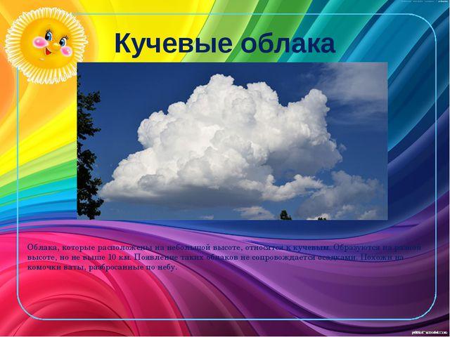 Кучевые облака Облака, которые расположены на небольшой высоте, относятся к к...