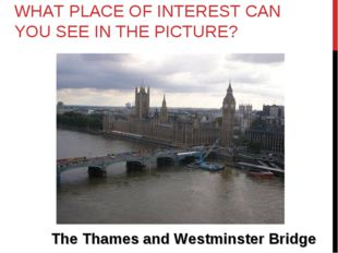 WHAT PLACE OF INTEREST CAN YOU SEE IN THE PICTURE? The Thames and Westminster