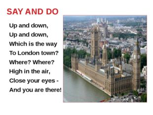 SAY AND DO Up and down, Up and down, Which is the way To London town? Where?