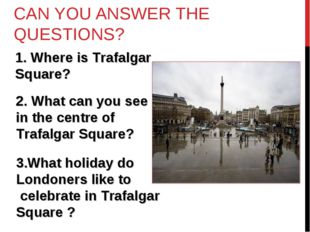 CAN YOU ANSWER THE QUESTIONS? Where is Trafalgar Square? 2. What can you see