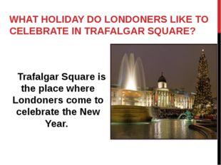WHAT HOLIDAY DO LONDONERS LIKE TO CELEBRATE IN TRAFALGAR SQUARE? Trafalgar Sq