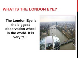WHAT IS THE LONDON EYE? The London Eye is the biggest observation wheel in th