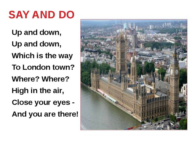 SAY AND DO Up and down, Up and down, Which is the way To London town? Where?...