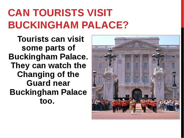 CAN TOURISTS VISIT BUCKINGHAM PALACE? Tourists can visit some parts of Buckin...
