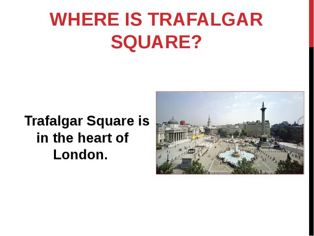 WHERE IS TRAFALGAR SQUARE? Trafalgar Square is in the heart of London.