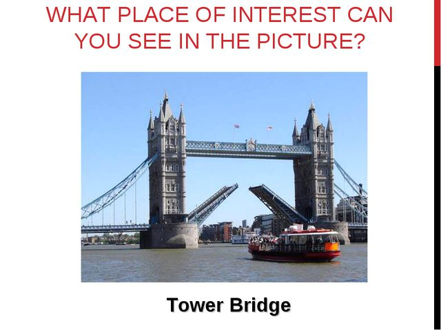 WHAT PLACE OF INTEREST CAN YOU SEE IN THE PICTURE? Tower Bridge