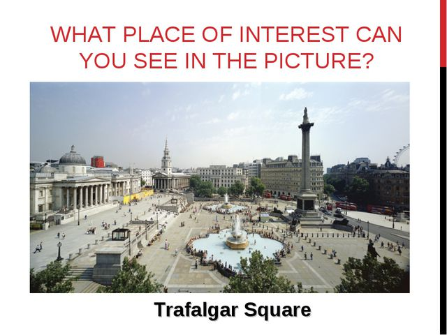 WHAT PLACE OF INTEREST CAN YOU SEE IN THE PICTURE? Trafalgar Square