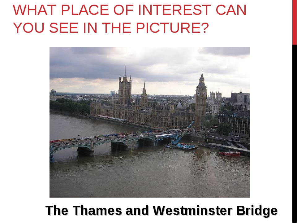 WHAT PLACE OF INTEREST CAN YOU SEE IN THE PICTURE? The Thames and Westminster...