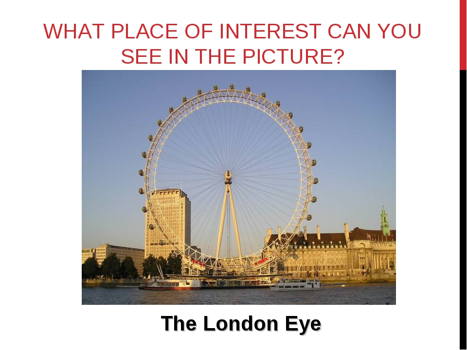 WHAT PLACE OF INTEREST CAN YOU SEE IN THE PICTURE? The London Eye