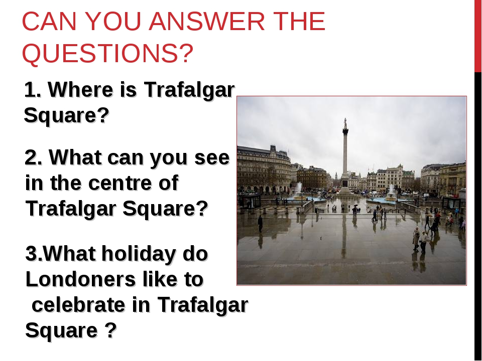 CAN YOU ANSWER THE QUESTIONS? Where is Trafalgar Square? 2. What can you see...