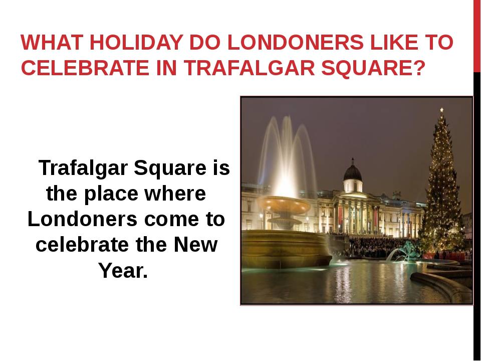 WHAT HOLIDAY DO LONDONERS LIKE TO CELEBRATE IN TRAFALGAR SQUARE? Trafalgar Sq...