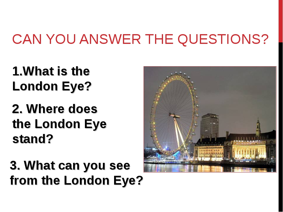 CAN YOU ANSWER THE QUESTIONS? What is the London Eye? 2. Where does the Londo...