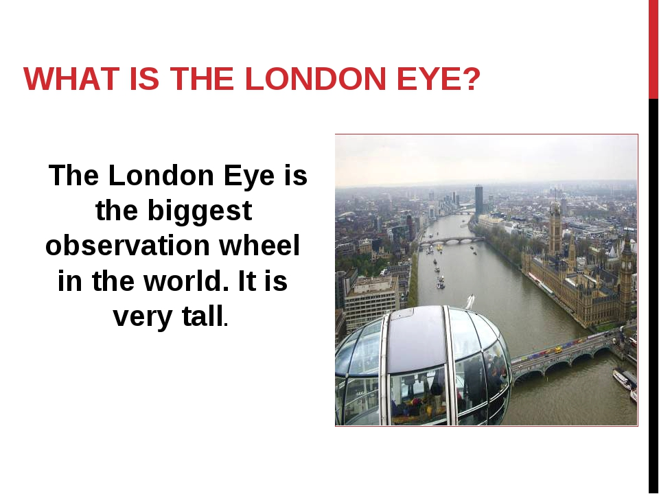 WHAT IS THE LONDON EYE? The London Eye is the biggest observation wheel in th...