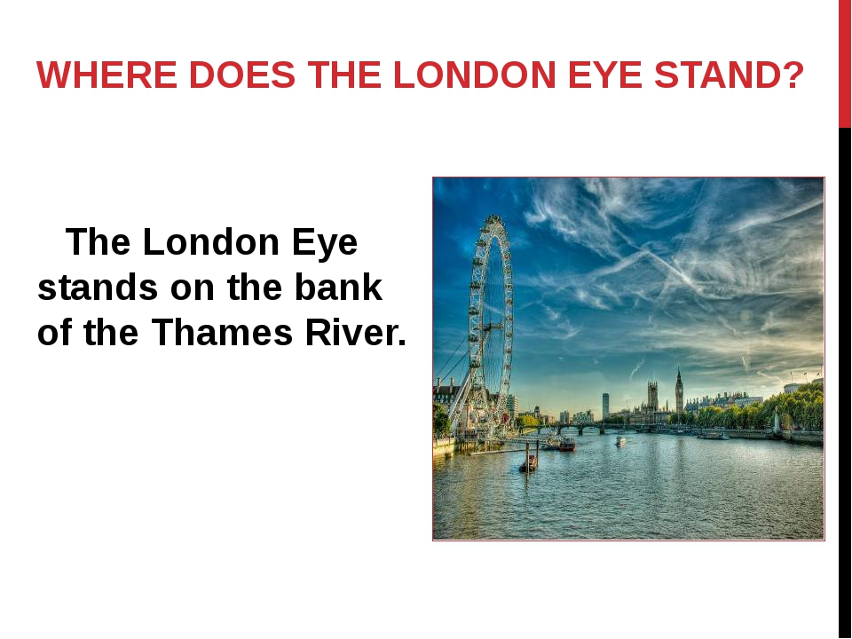 WHERE DOES THE LONDON EYE STAND? The London Eye stands on the bank of the Th...
