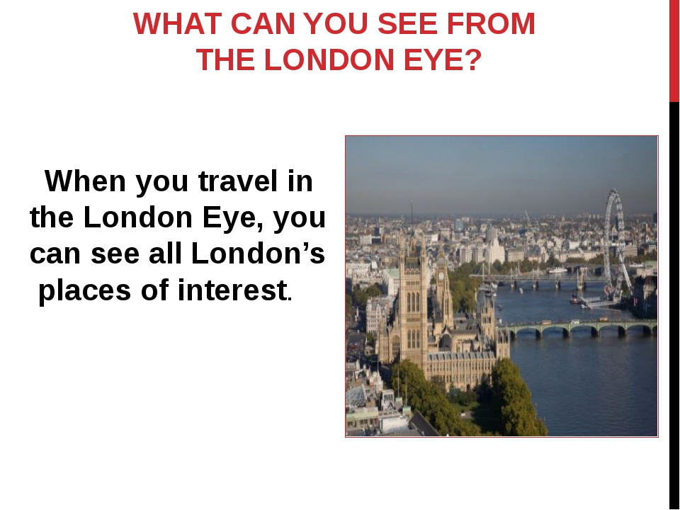 WHAT CAN YOU SEE FROM THE LONDON EYE? When you travel in the London Eye, you...