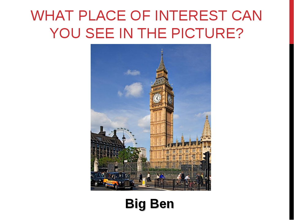 WHAT PLACE OF INTEREST CAN YOU SEE IN THE PICTURE? Big Ben