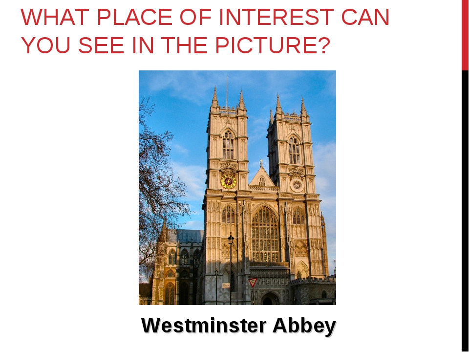 WHAT PLACE OF INTEREST CAN YOU SEE IN THE PICTURE? Westminster Abbey