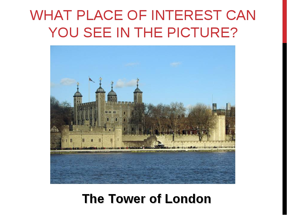 WHAT PLACE OF INTEREST CAN YOU SEE IN THE PICTURE? The Tower of London