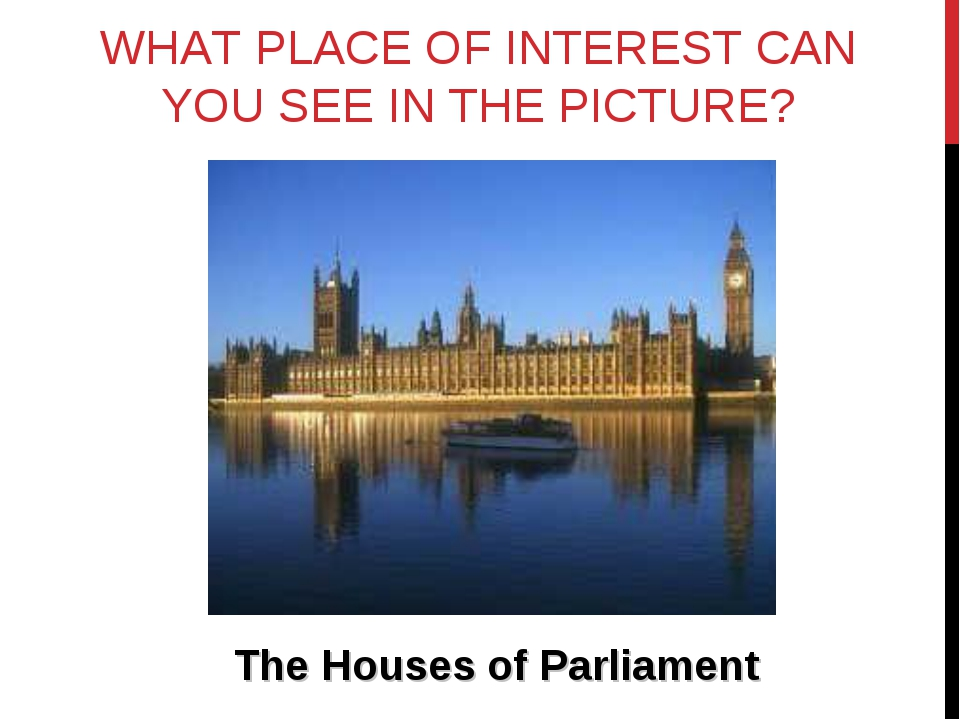 WHAT PLACE OF INTEREST CAN YOU SEE IN THE PICTURE? The Houses of Parliament
