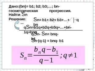 Дано:(bn)= b1; b2; b3;…; bn- геометрическая прогрессия. Sn= b1+ b2+ b3+…+ bn