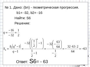 № 1. Дано: (bn) - геометрическая прогрессия. b1= -32, b2= -16 Найти: S6 Реше