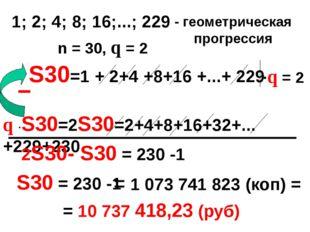 S30=1 + 2+4 +8+16 +...+ 229 1; 2; 4; 8; 16;...; 229 - геометрическая прогрес