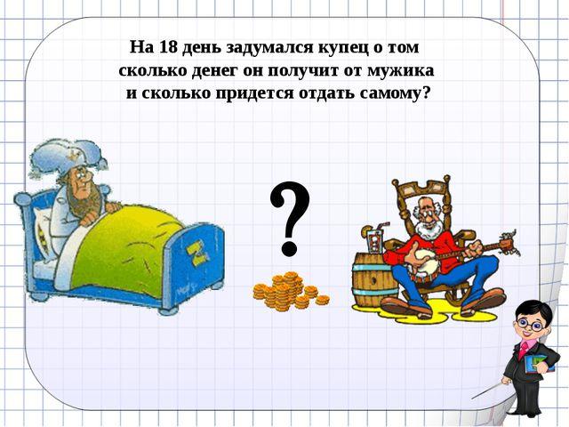  Ковалева И.К. На 18 день задумался купец о том сколько денег он получит от...