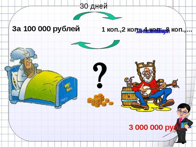 За 100 000 рублей 1 копейку 2 копейки 4 копейки 8 копеек 3 000 000 руб. 1 коп...