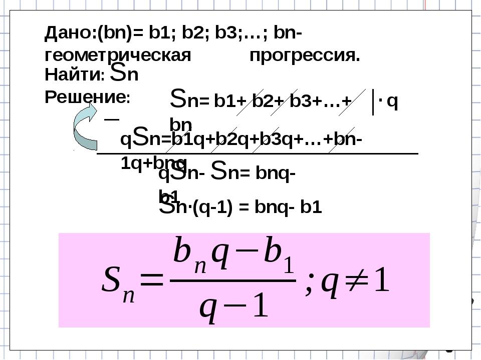 Дано:(bn)= b1; b2; b3;…; bn- геометрическая прогрессия. Sn= b1+ b2+ b3+…+ bn...