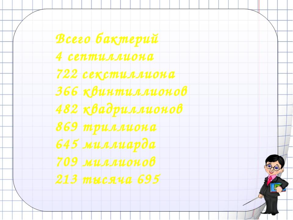 Всего бактерий 4 септиллиона 722 секстиллиона 366 квинтиллионов 482 квадрилл...