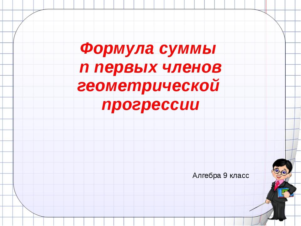 Формула суммы n первых членов геометрической прогрессии Алгебра 9 класс Ковал...
